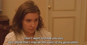 """Lena Dunham's character from the TV show Girls saying, """"I don't want to freak you out but I think that I may be the voice of my generation."""""""